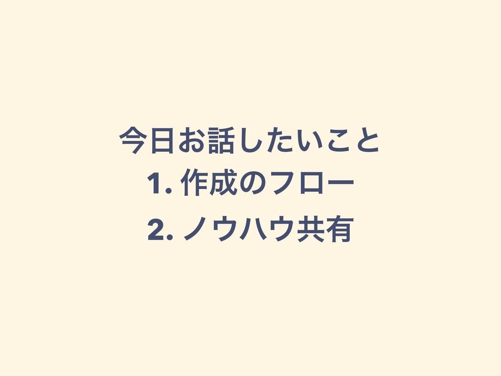 ࠓ͓͍ͨ͜͠ͱ 1. ࡞ͷϑϩʔ 2. ϊϋڞ༗