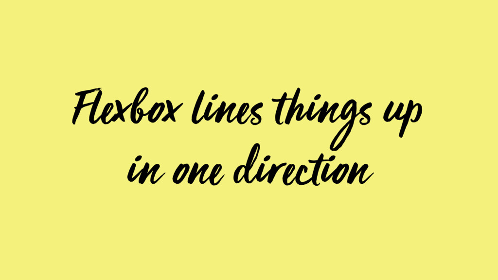 Flexbox lines things up in one direction
