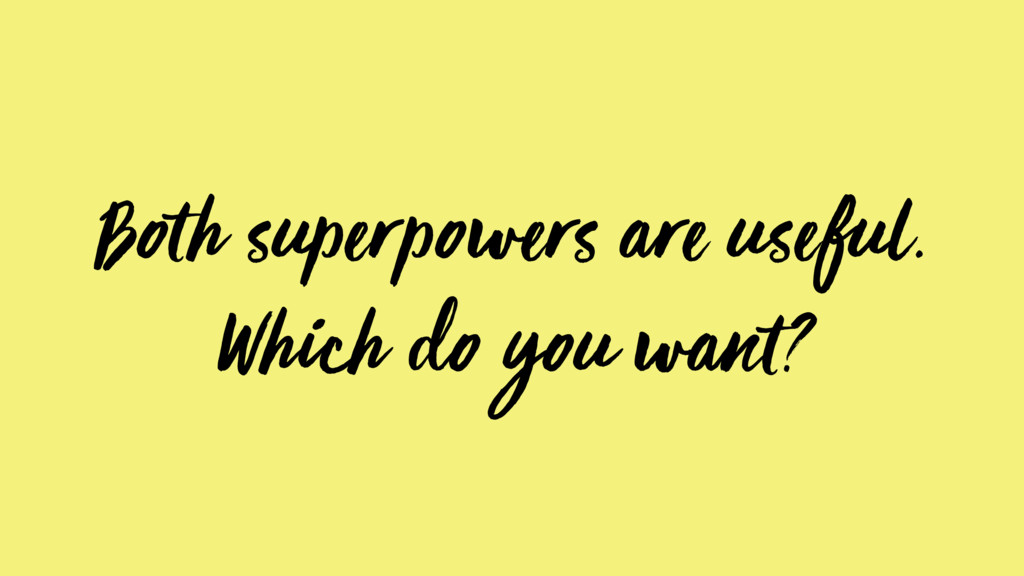 Both superpowers are useful. Which do you want?