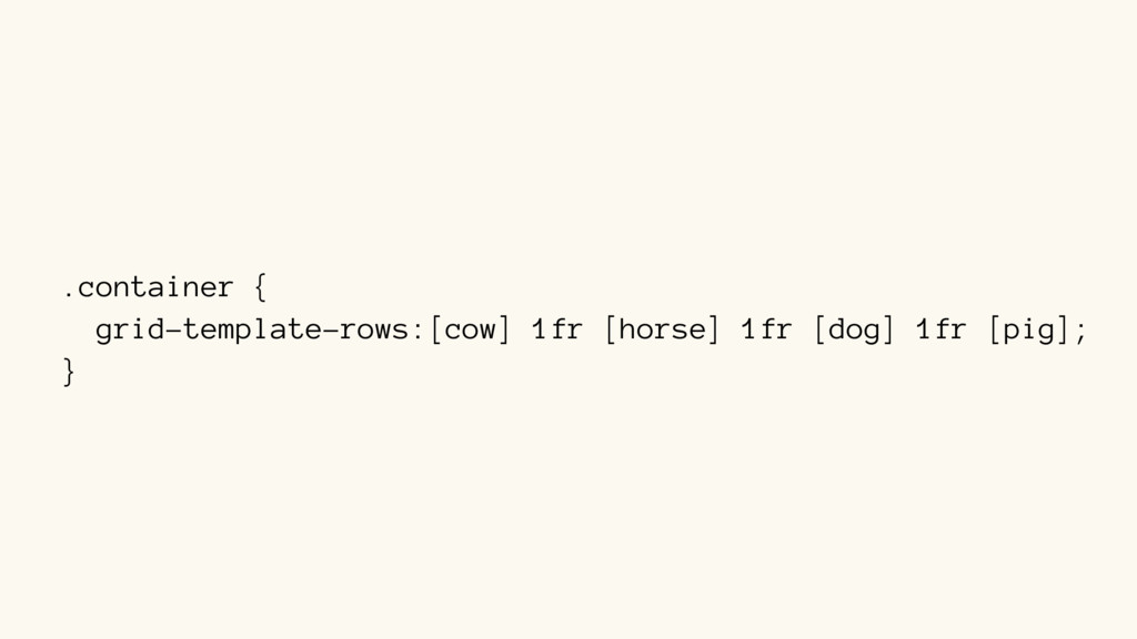 .container { grid-template-rows:[cow] 1fr [hors...