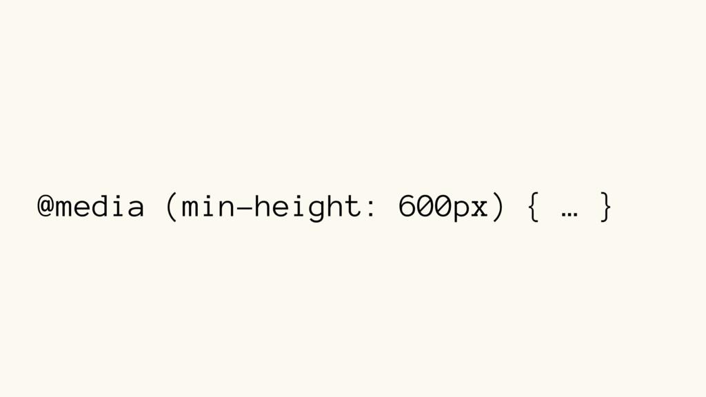 @media (min-height: 600px) { … }