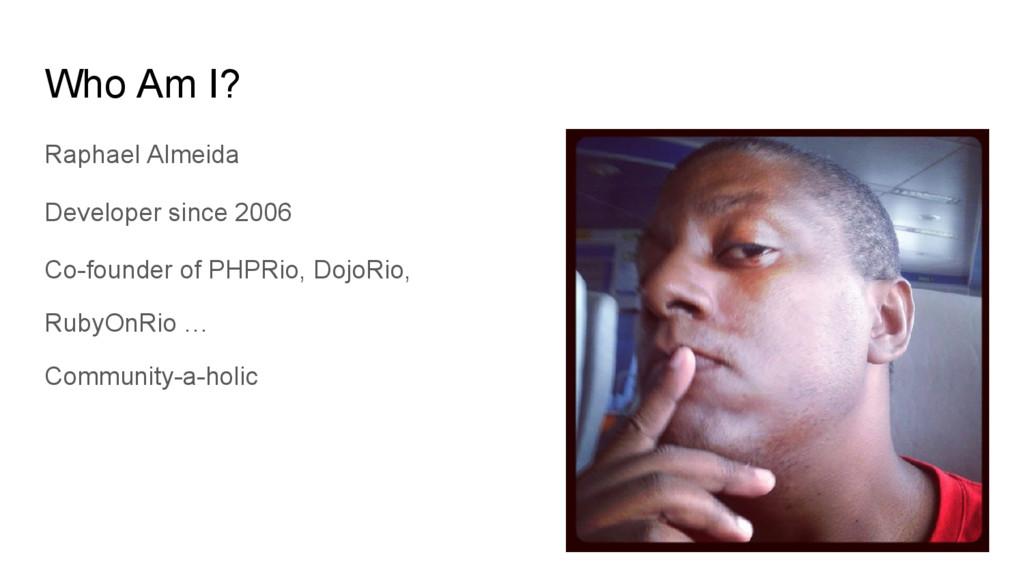 Who Am I? Raphael Almeida Developer since 2006 ...