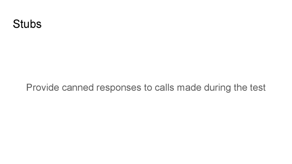 Stubs Provide canned responses to calls made du...