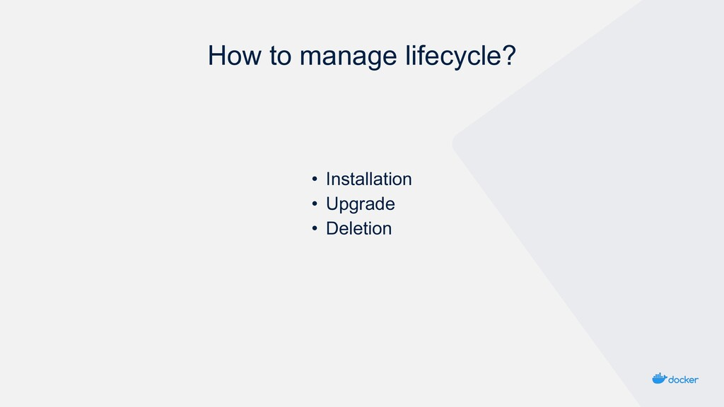 How to manage lifecycle? • Installation • Upgra...