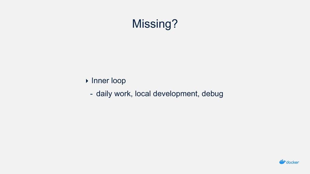 Missing? ‣ Inner loop - daily work, local devel...