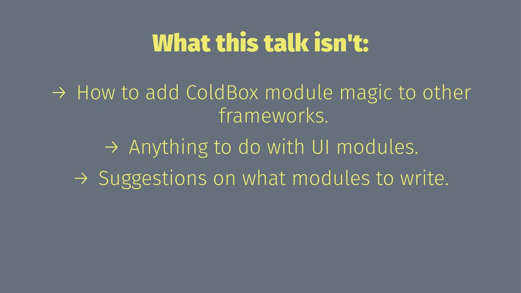 What this talk isn't: → How to add ColdBox modu...