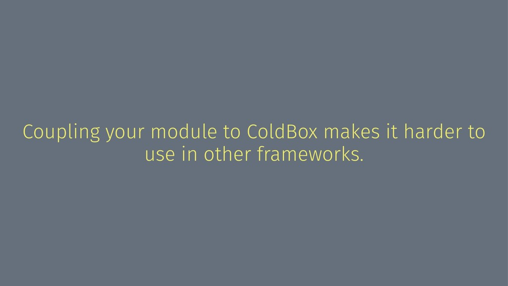 Coupling your module to ColdBox makes it harder...