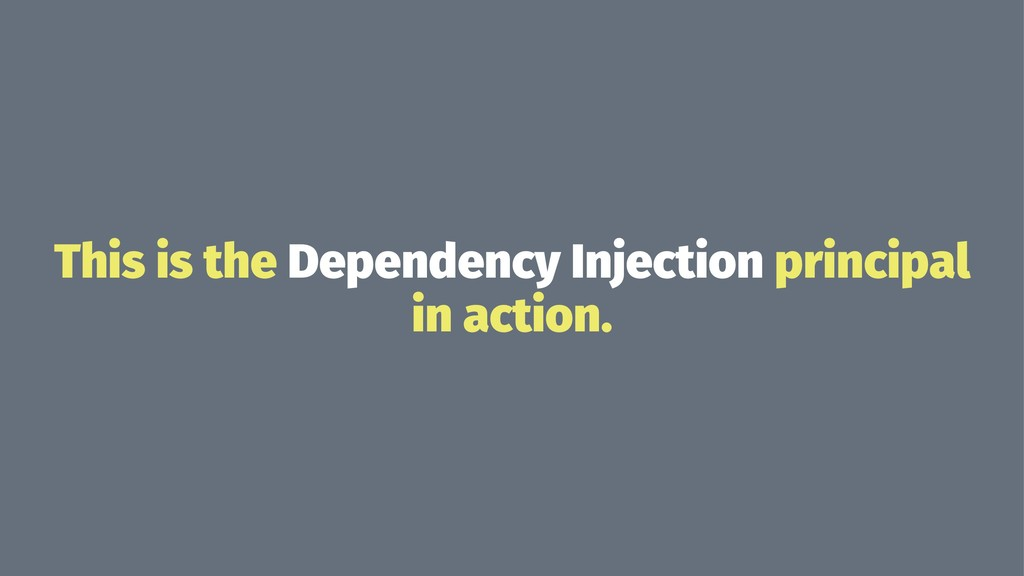 This is the Dependency Injection principal in a...