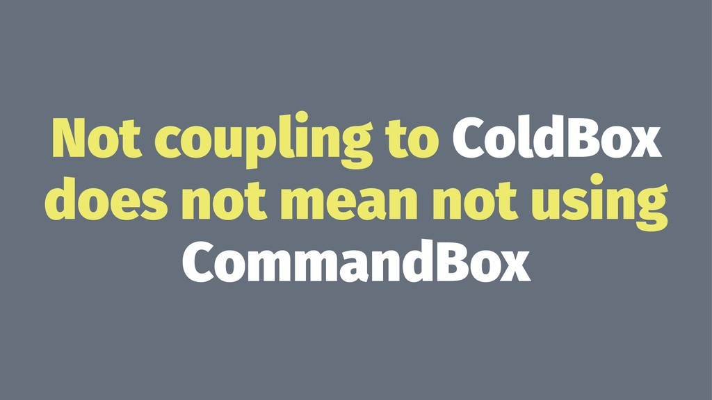 Not coupling to ColdBox does not mean not using...