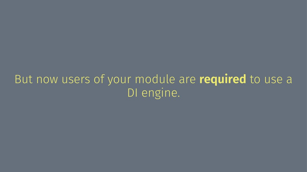 But now users of your module are required to us...