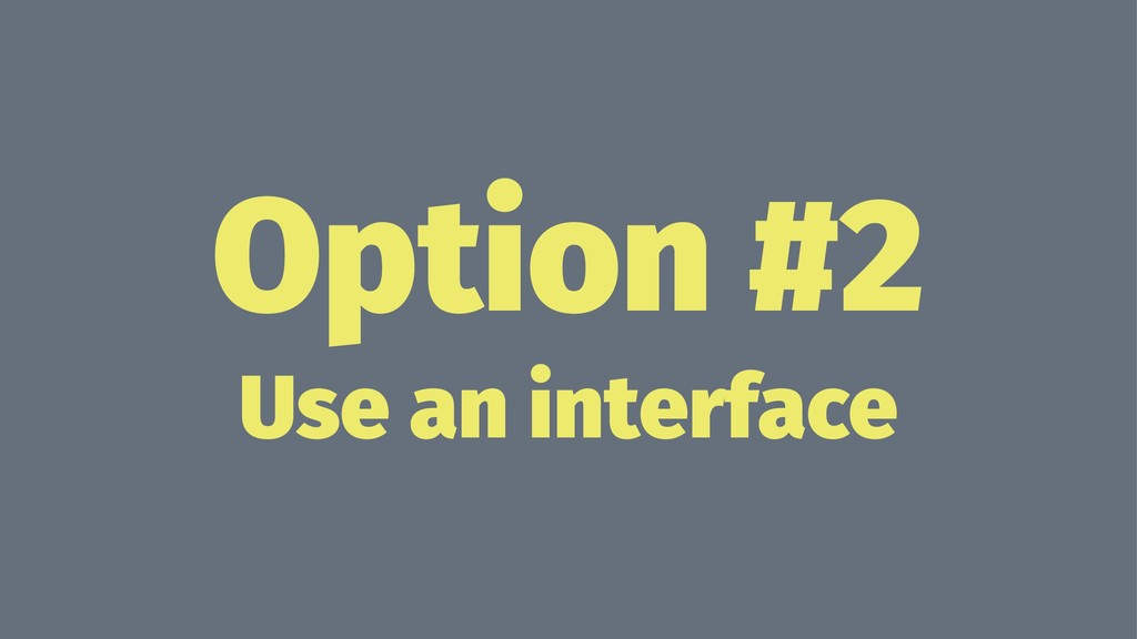 Option #2 Use an interface
