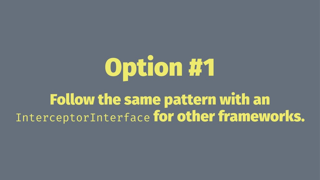 Option #1 Follow the same pattern with an Inter...