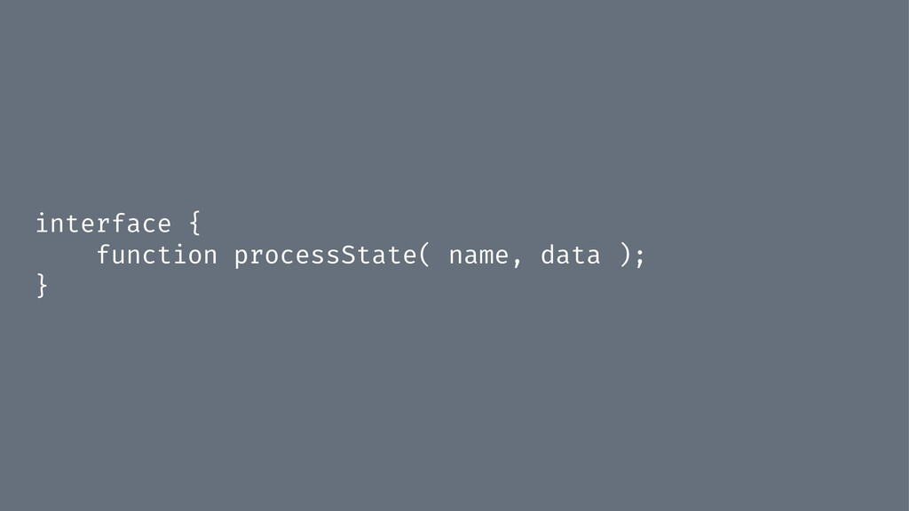interface { function processState( name, data )...