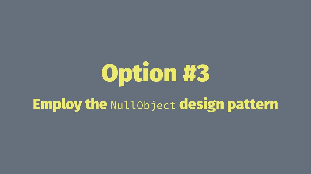 Option #3 Employ the NullObject design pattern