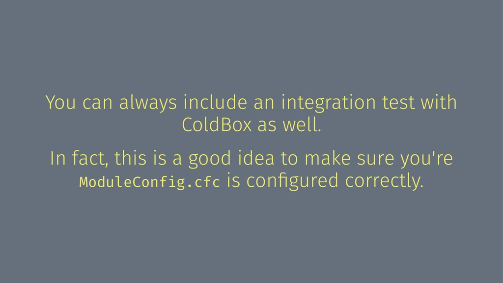 You can always include an integration test with...