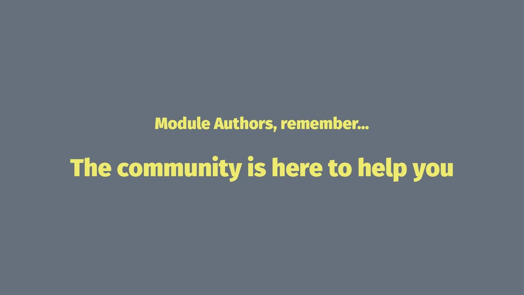 Module Authors, remember... The community is he...