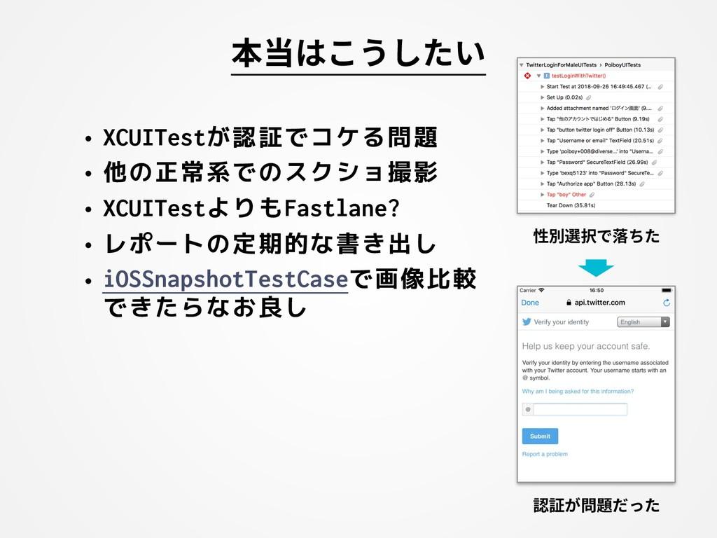 本当はこうしたい • XCUITestが認証でコケる問題 • 他の正常系でのスクショ撮影 • ...