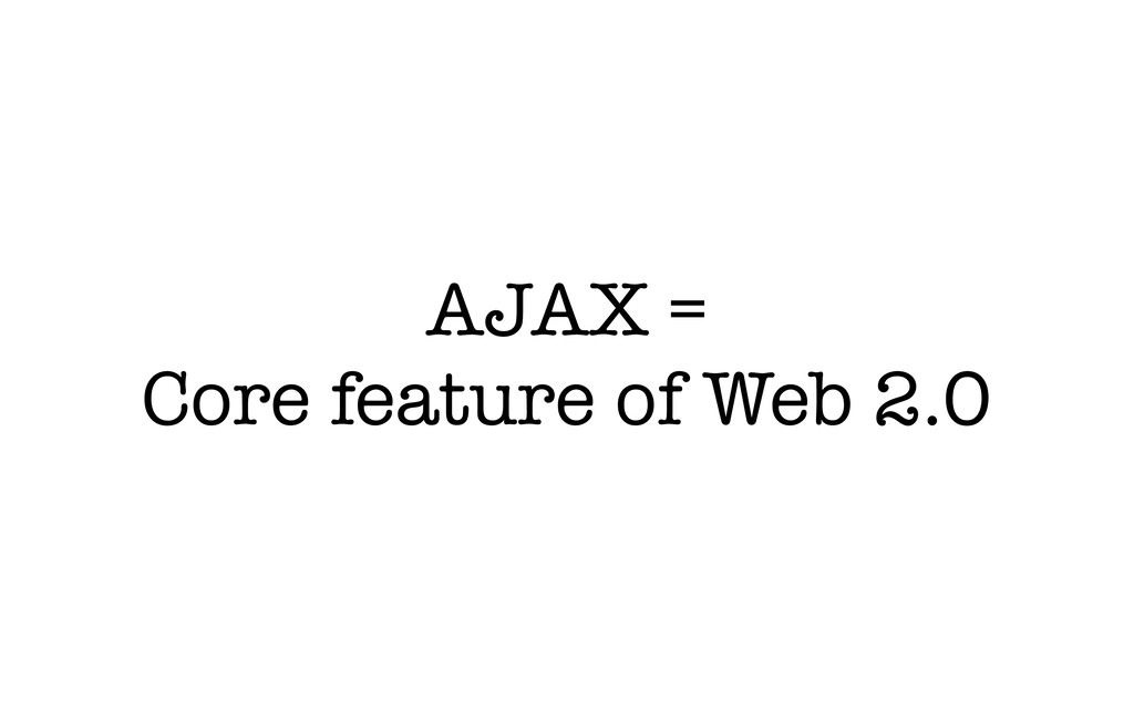 AJAX = Core feature of Web 2.0