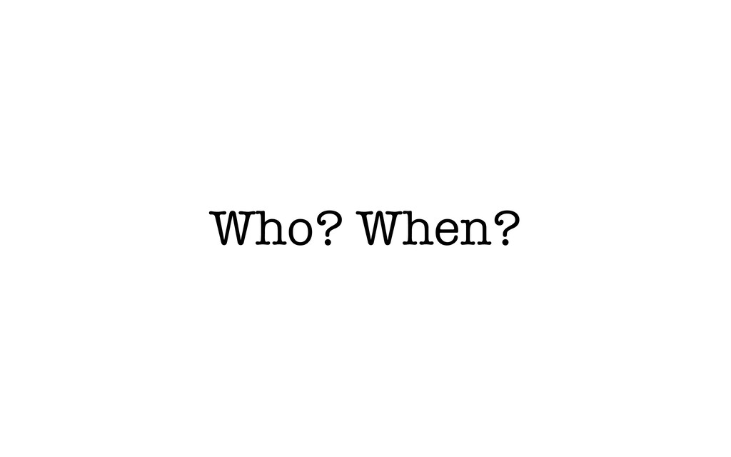 Who? When?