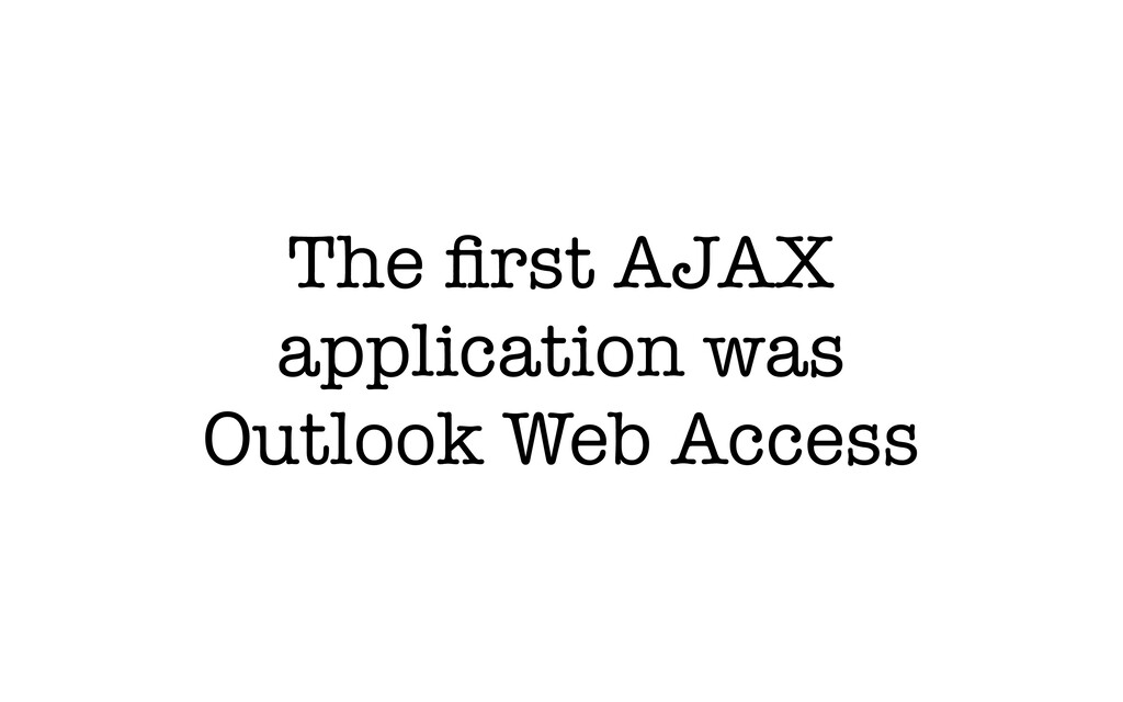 The first AJAX application was Outlook Web Access