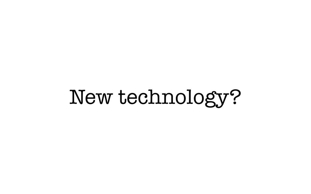 New technology?