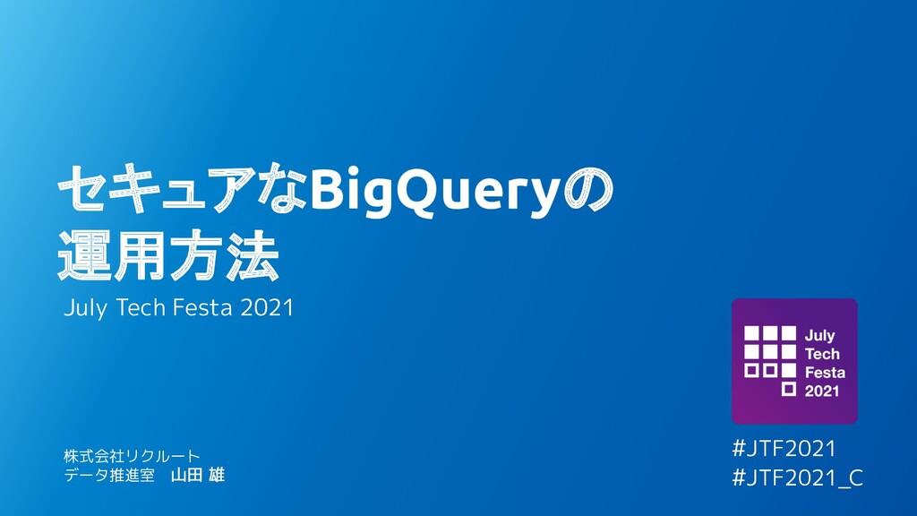 セキュアなBigQueryの 運用方法 July Tech Festa 2021 株式会社リク...