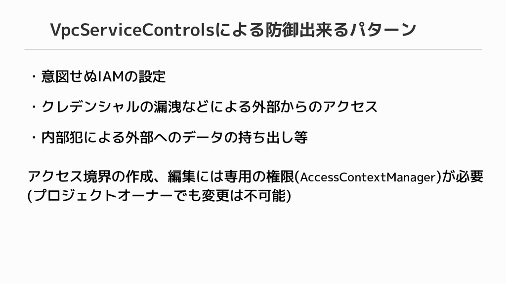 VpcServiceControlsによる防御出来るパターン ・意図せぬIAMの設定 ・クレデ...