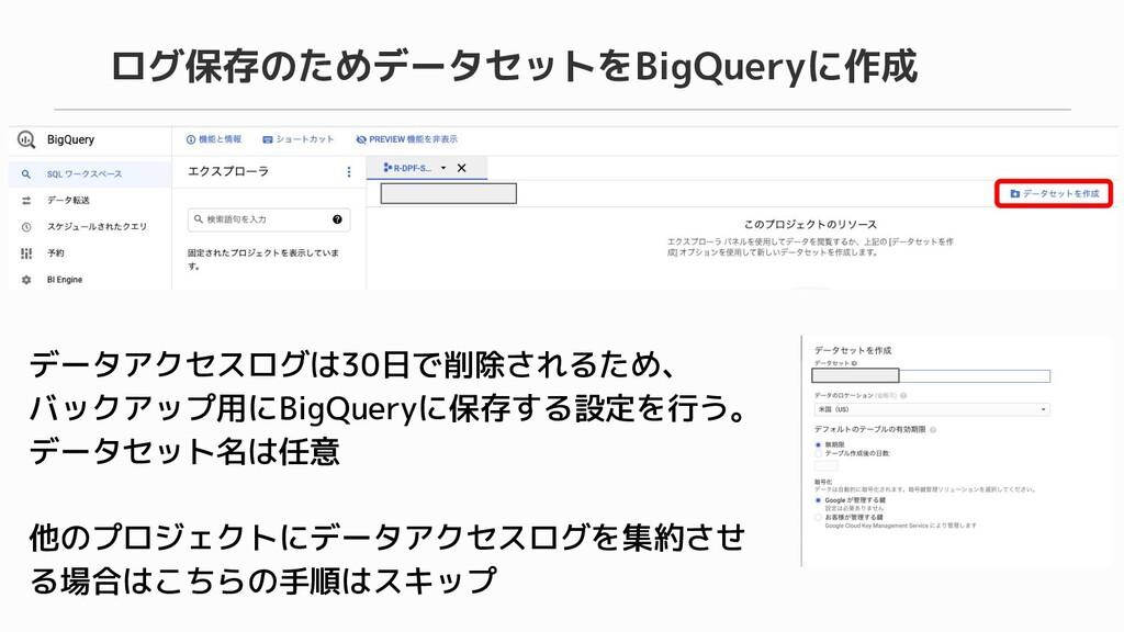 データアクセスログは30日で削除されるため、 バックアップ用にBigQueryに保存する設定を...