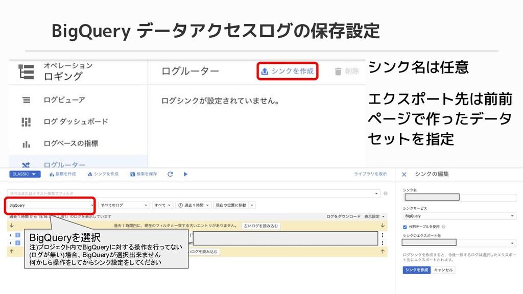 BigQuery データアクセスログの保存設定 シンク名は任意 エクスポート先は前前 ページで...