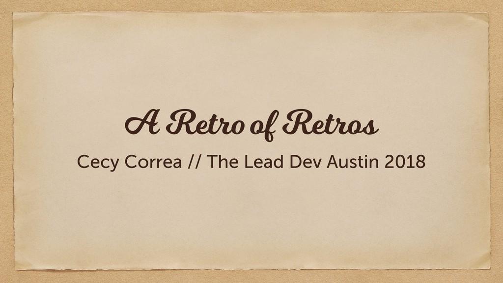 A Retro of Retros Cecy Correa // The Lead Dev A...