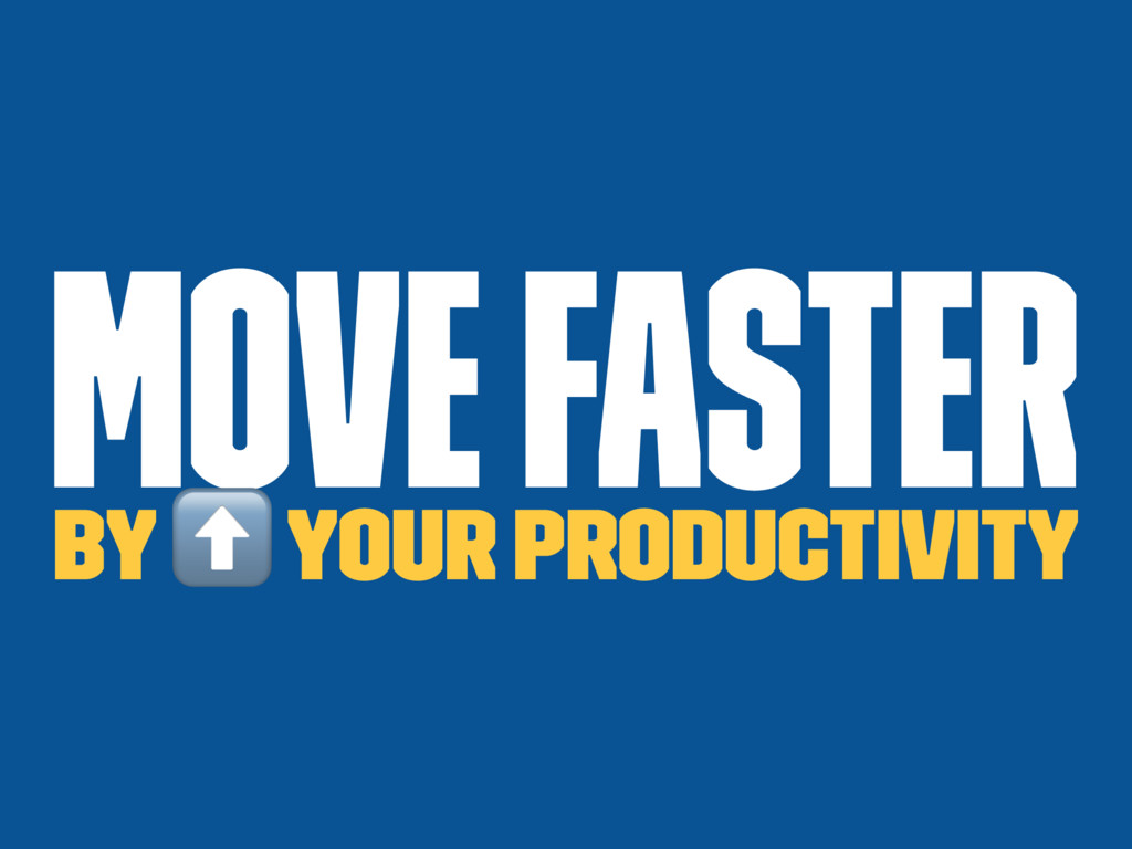 Move faster by ⬆ your productivity