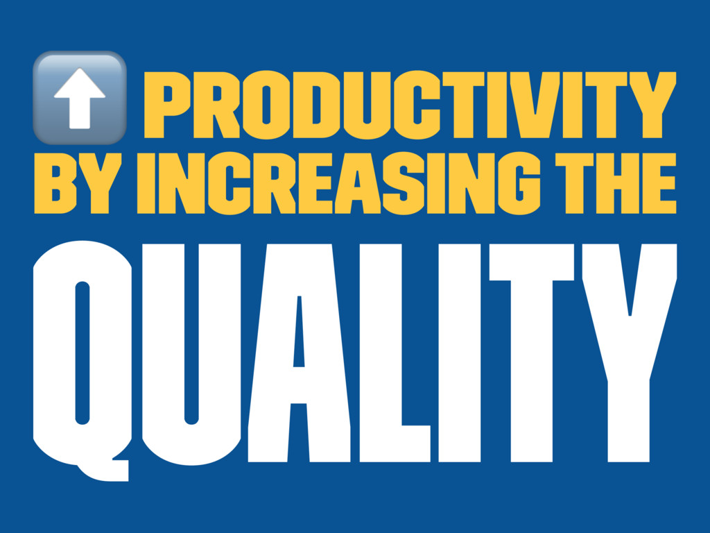 ⬆ productivity by increasing the quality