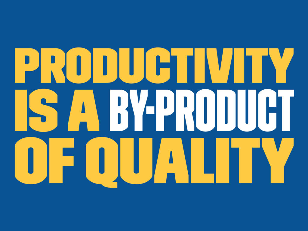 Productivity is a by-product of Quality