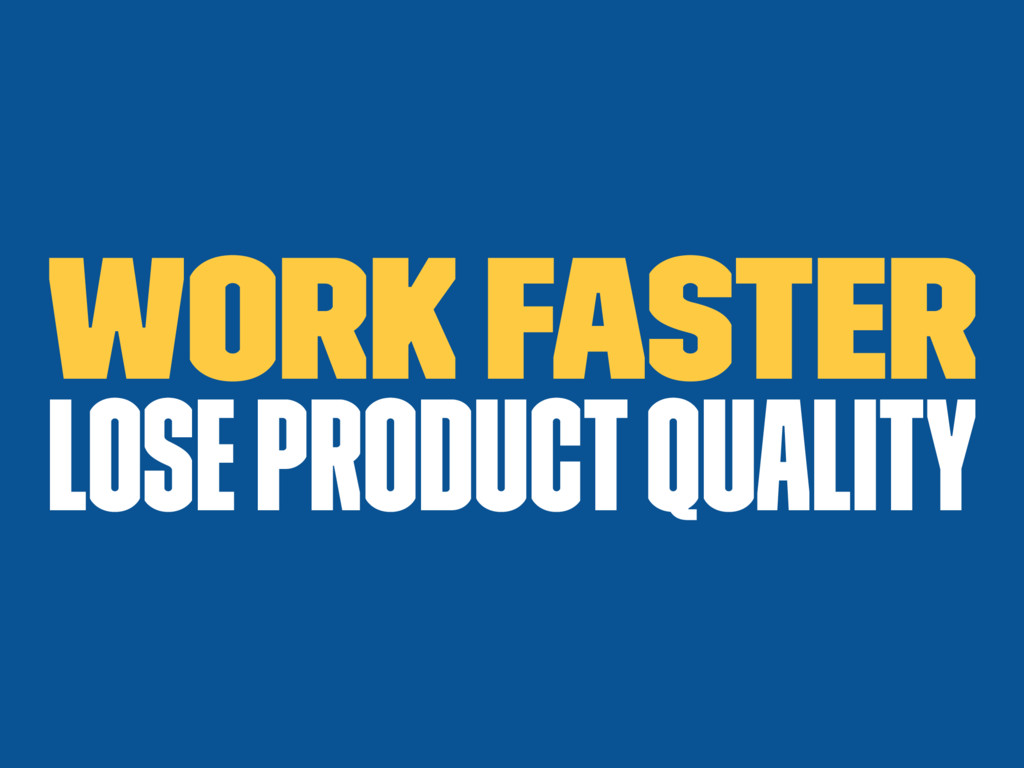 Work faster Lose product quality