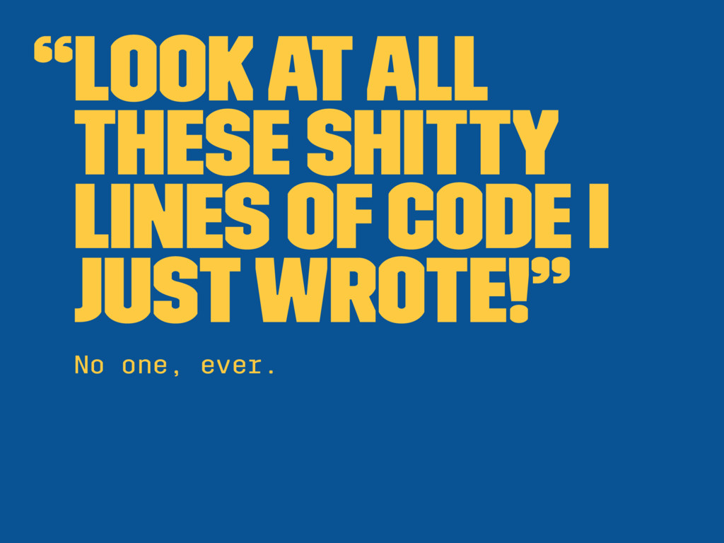 """Look at all these shitty lines of code I just ..."