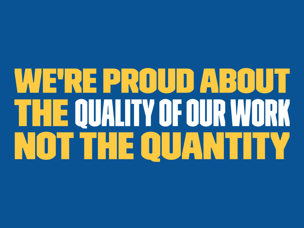 We're proud about the quality of our work Not t...