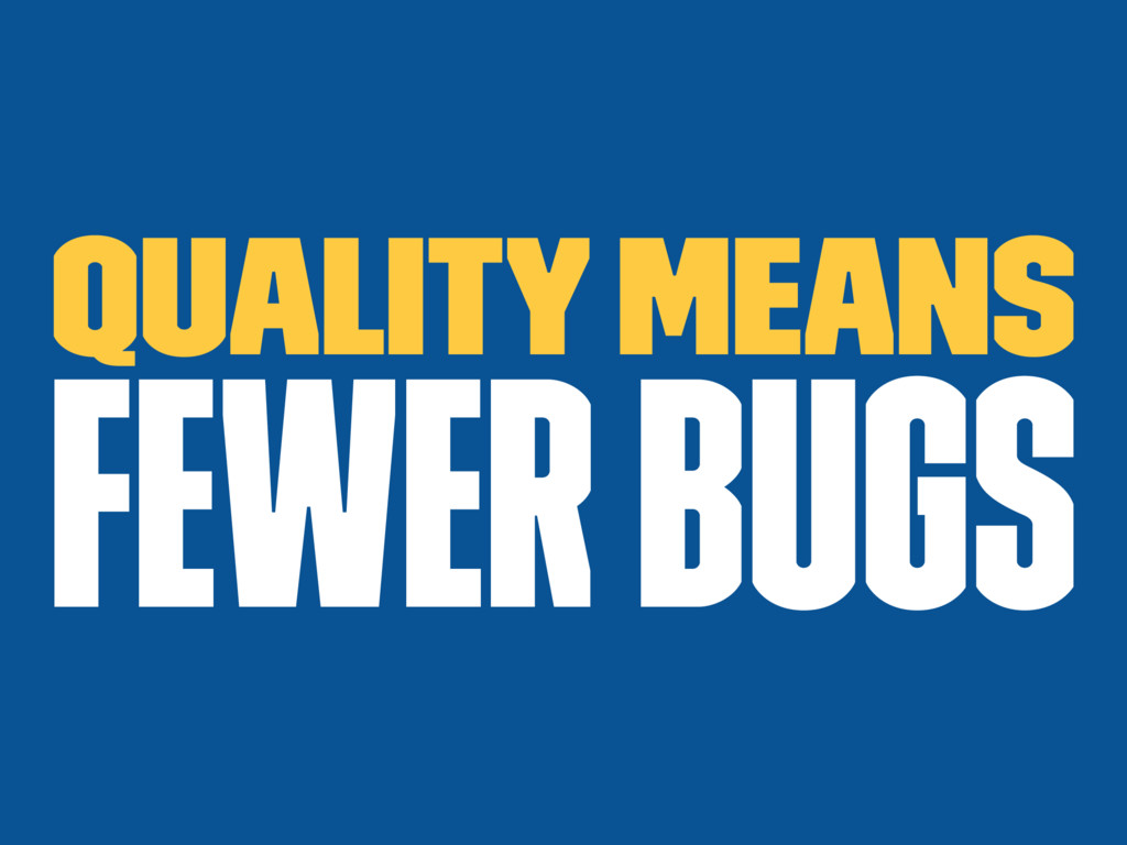 Quality means fewer bugs