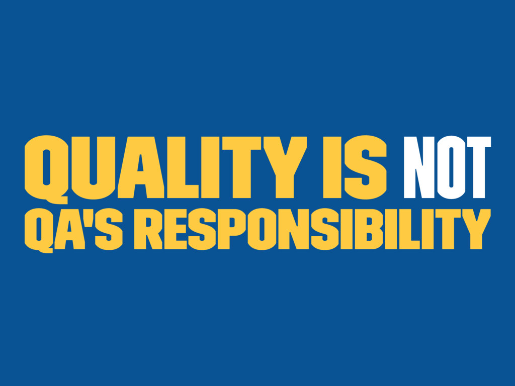 Quality is not QA's responsibility