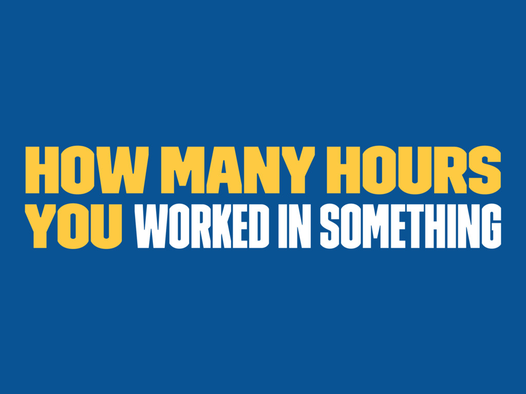 How many hours you worked in something