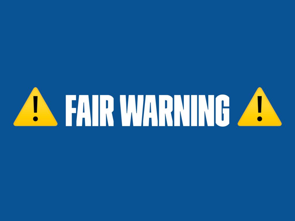 ⚠ FAIR WARNING ⚠