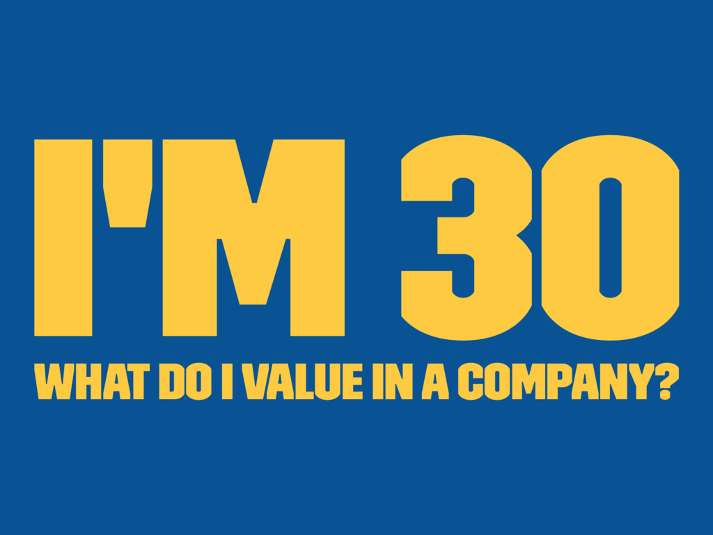 I'm 30 What do I value in a company?