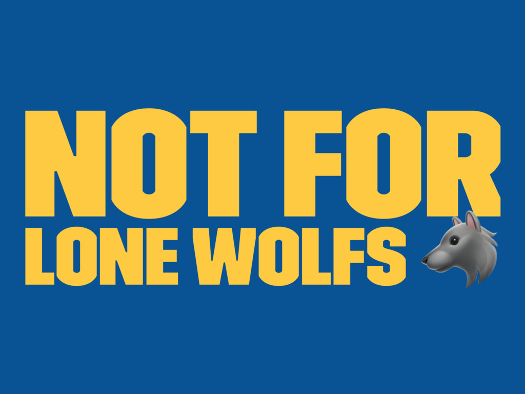 Not for lone wolfs !