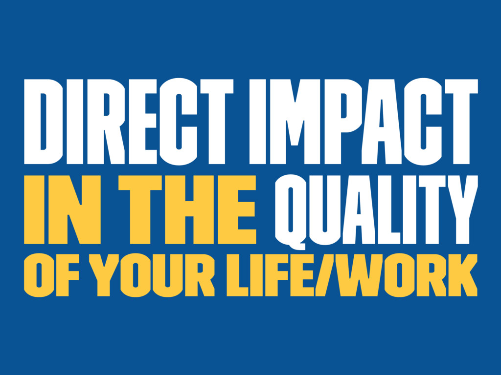 Direct impact in the quality of your life/work
