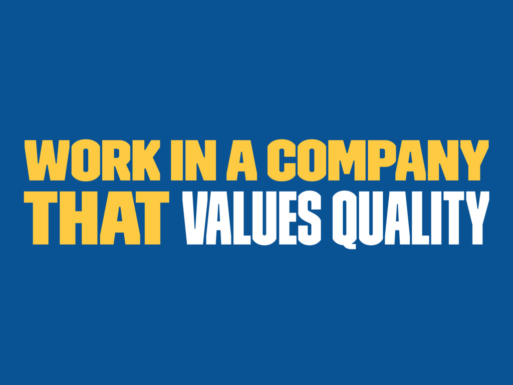 Work in a company that values quality