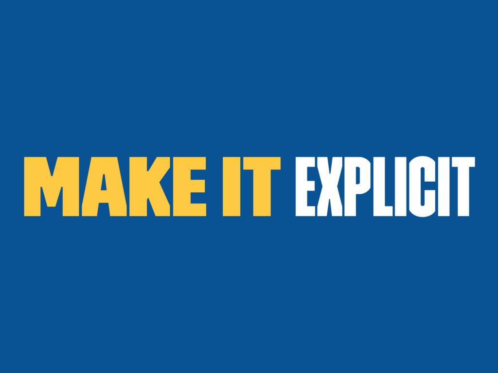 Make it explicit