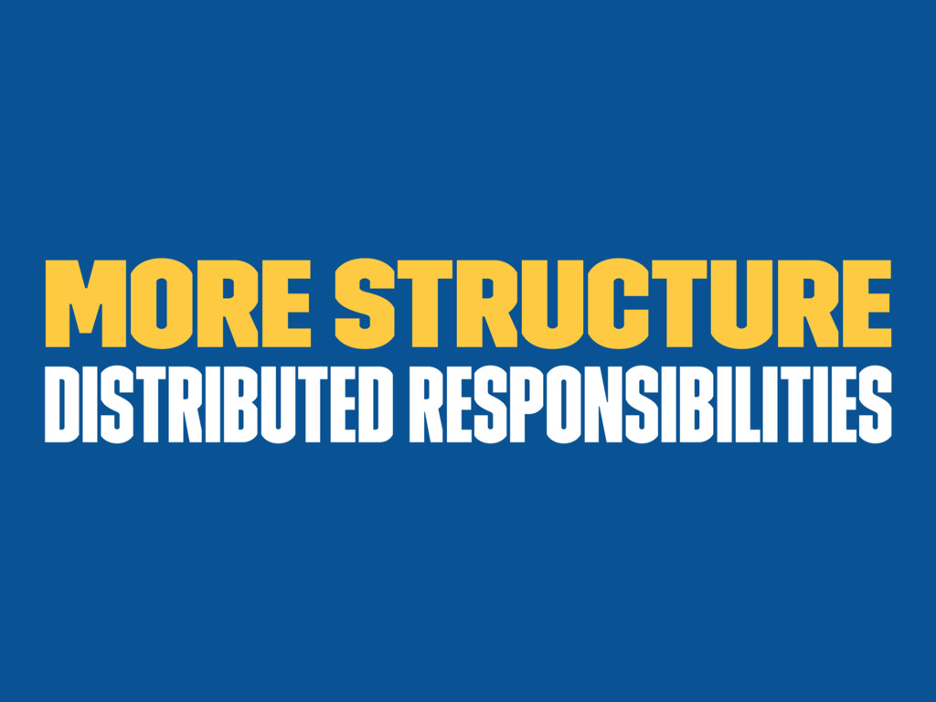 More structure Distributed responsibilities