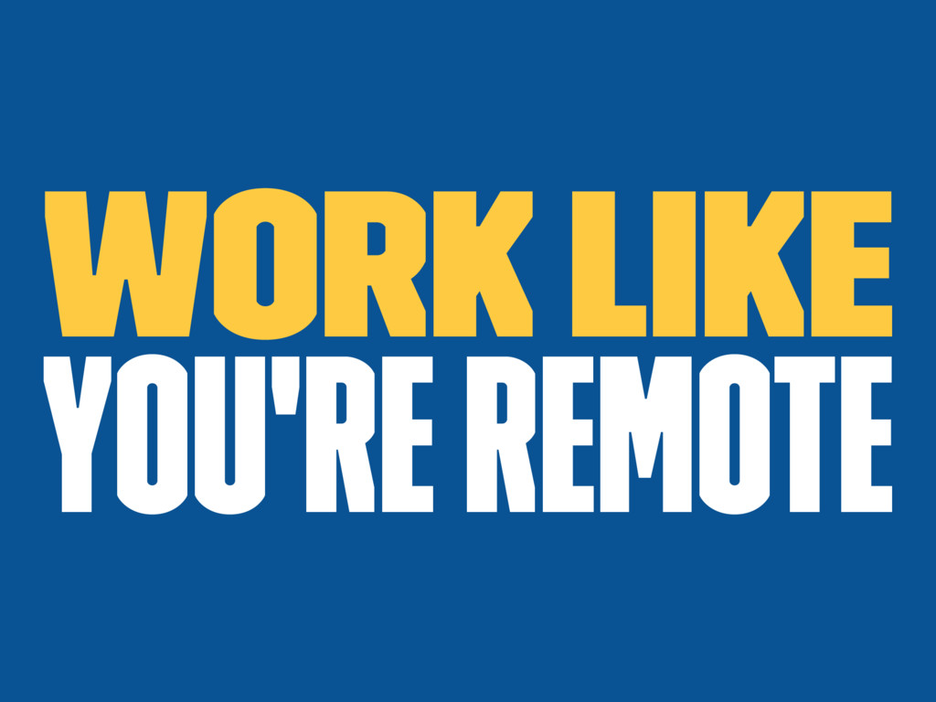 Work like you're remote