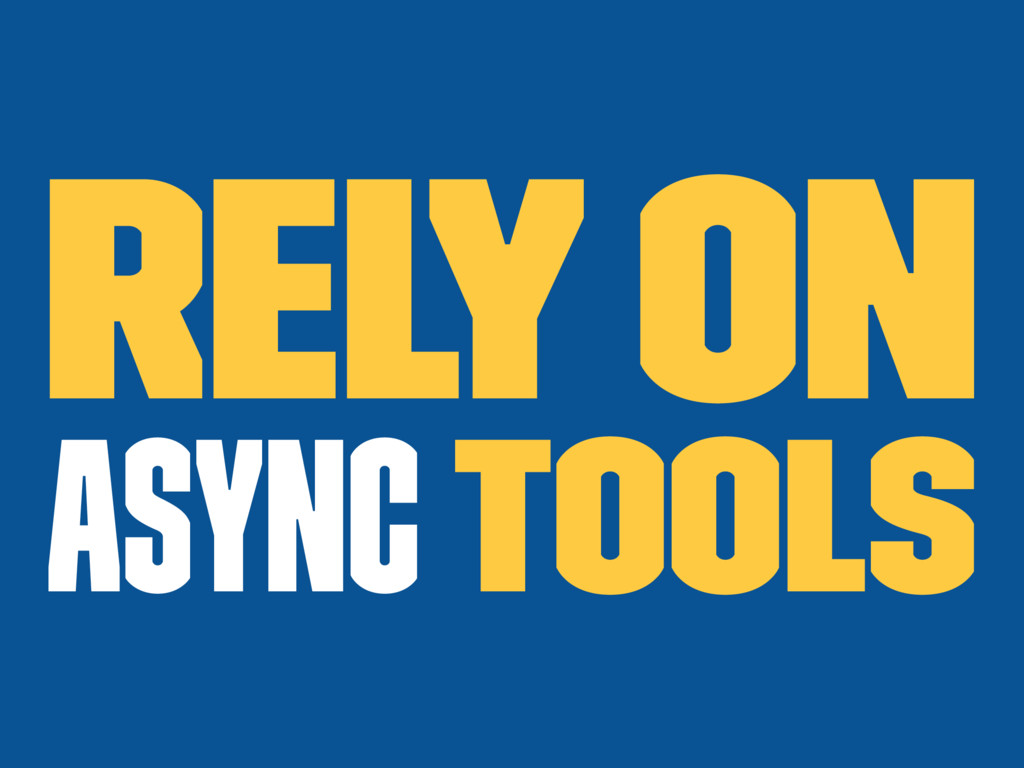 Rely on async tools