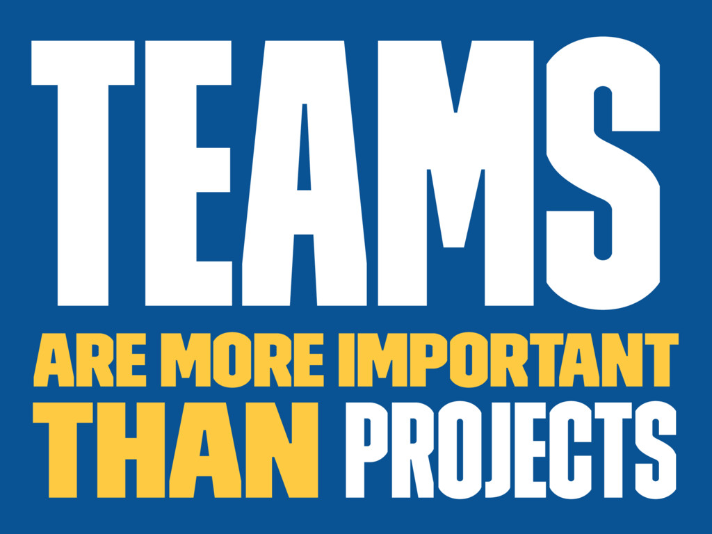 Teams are more important than projects