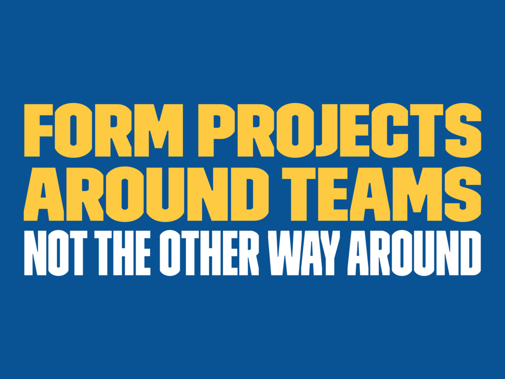 Form projects around teams not the other way ar...